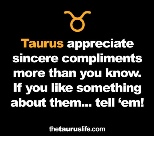 Appreciate, Taurus, and Tell Em: Taurus appreciate  sincere compliments  more than you know.  If you like something  about them... tell 'em!  thetauruslife.com