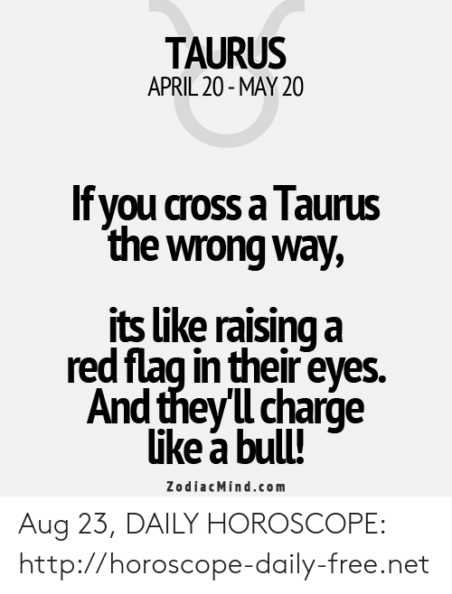 Cross, Free, and Horoscope: TAURUS  APRIL 20-MAY 20  If you cross a Taurus  the wrong way,  its like raising a  red flag in their eyes  And theyl charge  like a bull!  ZodiacMind.com Aug 23, DAILY HOROSCOPE: http://horoscope-daily-free.net