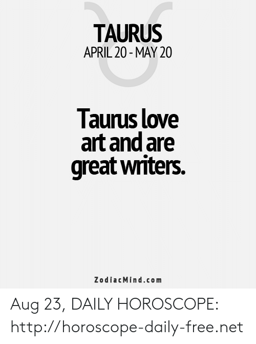Love, Free, and Horoscope: TAURUS  APRIL 20-MAY 20  Taurus love  art and are  great writers.  ZodiacMind.com Aug 23, DAILY HOROSCOPE: http://horoscope-daily-free.net