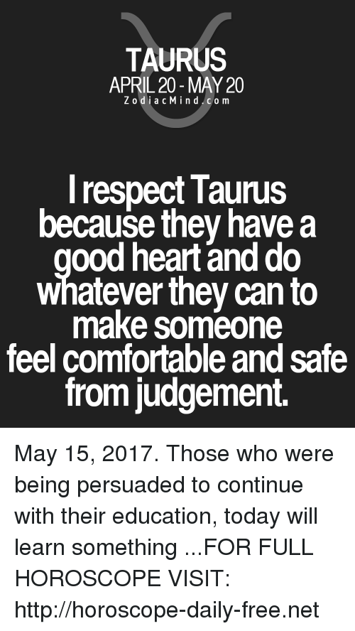 Judgementality: TAURUS  APRIL 20 MAY 20  Z odi a c M i n d C o m  I respect Taunus  because they have a  ood heart and do  whatever they can to  make someone  feel comfortable and Safe  from judgement. May 15, 2017. Those who were being persuaded to continue with their education, today will learn something  ...FOR FULL HOROSCOPE VISIT: http://horoscope-daily-free.net