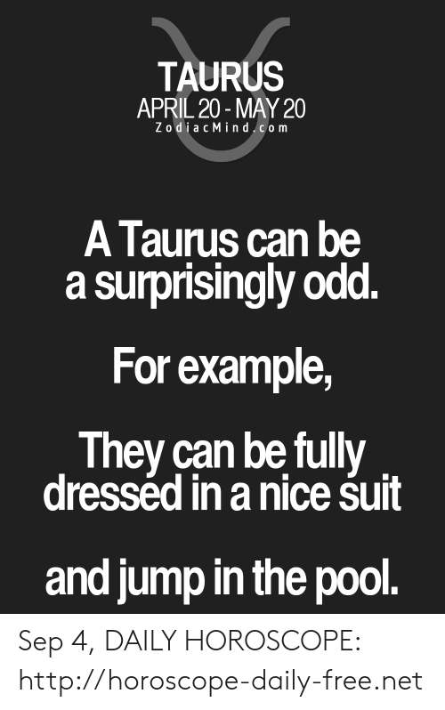 Free, Horoscope, and Http: TAURUS  APRIL 20-MAY 20  ZodiacMind com  A Taurus can be  a surprisingly odd.  For example,  They can be fully  dresséd in a nice śuit  and jump in the pool. Sep 4, DAILY HOROSCOPE: http://horoscope-daily-free.net