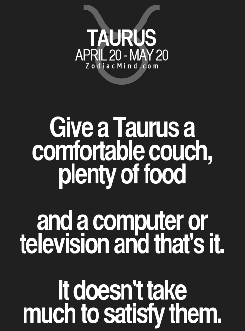 Astrology Memes: TAURUS  APRIL 20-MAY 20  ZodiacMind.com  Give a Taurus a  comfortable couch,  plenty of food  and a computer or.  television and that's it.  It doesn't take  much to satisfy them.