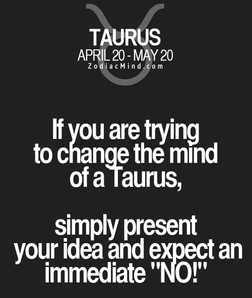 """Taurus, April, and Change: TAURUS  APRIL 20-MAY 20  ZodiacMindcom  If you are trying  to change the mind  of a Taurus,  simply present  your idea and expect an  immediate """"NO!"""""""