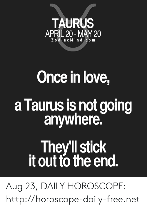 Love, Free, and Horoscope: TAURUS  APRIL 20-MAY 20  ZodiacMindcom  Once in love,  a Taurus is not going  anywhere.  Theyll stick  it out to the end. Aug 23, DAILY HOROSCOPE: http://horoscope-daily-free.net