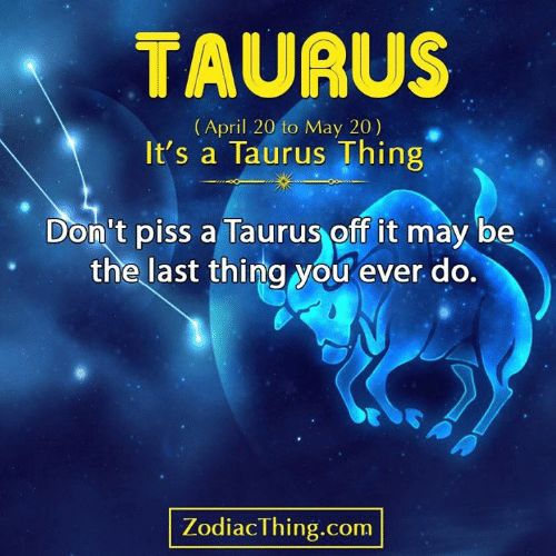 Taurus, April, and Com: TAURUS  (April 20 to May 20)  It's a Taurus Thing  Don't piss a Taurus off it may be  the last thing you ever do.  ZodiacThing.com