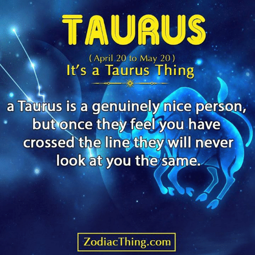 Astrology Memes: TAURUS  (April 20 to May 20)  It's a Taurus Thing  a Taurus is a genuinely nice person,  but once they feel you have  crossed the line they will never  look at you the same.  PA  ZodiacThing.com