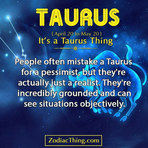 Astrology Memes: TAURUS  (April 20 to May 20)  It's a Taurus Thing  People often mistake a Taurus  for a pessimist, but they're  actually just atealist They're  incredibly grounded and can  see situations objectively  ZodiacThing.com