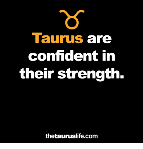 Taurus, Com, and Strength: Taurus are  confident in  their strength.  thetauruslife.com