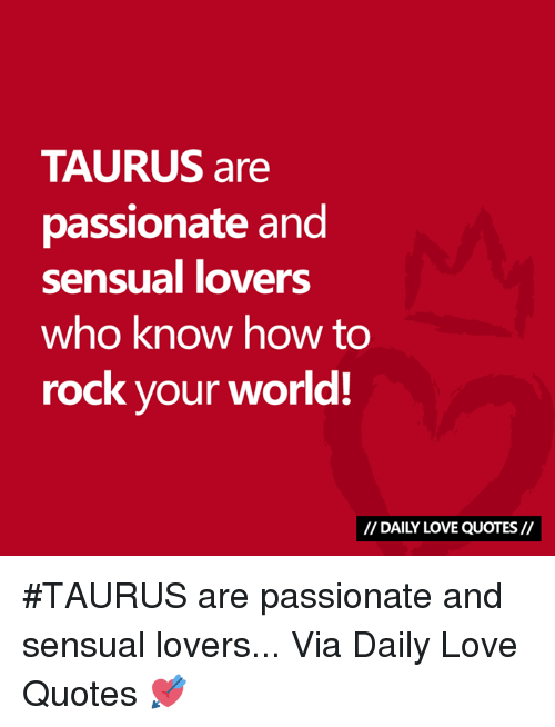 how to rock: TAURUS are  passionate and  sensual lovers  who know how to  rock your world!  // DAILY LOVE QUOTES// #TAURUS are passionate and sensual lovers...  Via Daily Love Quotes 💘