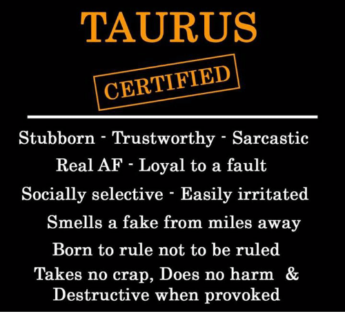 Crapping: TAURUS  CERTIFIED  Stubborn - Trustworthy - Sarcastic  Real AF - Loyal to a fault  Socially selective - Easily irritated  Smells a fake from miles away  Born to rule not to be ruled  Takes no crap, Does no harm &  Destructive when provoked