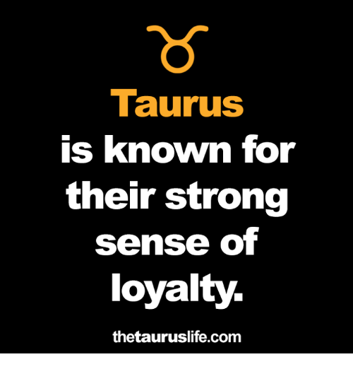 Taurus, Strong, and Com: Taurus  is known for  their strong  sense of  loyalty.  thetauruslife.com