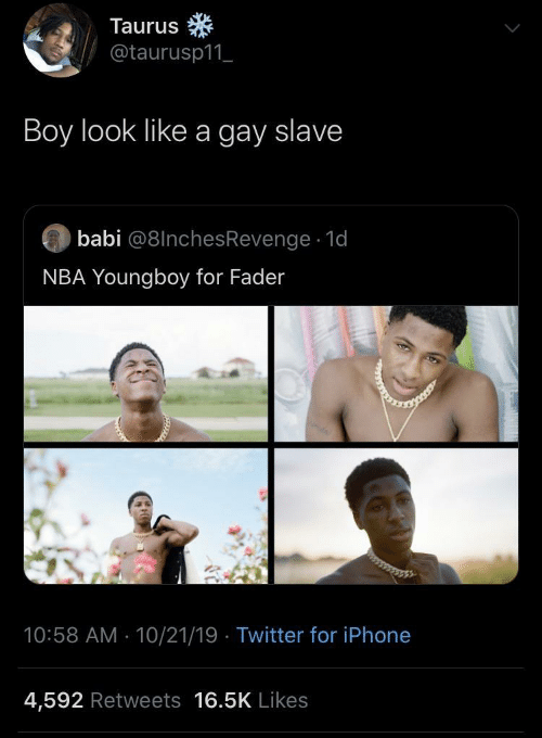 Taurus: Taurus  @taurusp11_  Boy look like a gay slave  babi @8lnchesRevenge · 1d  NBA Youngboy for Fader  10:58 AM - 10/21/19 · Twitter for iPhone  4,592 Retweets 16.5K Likes
