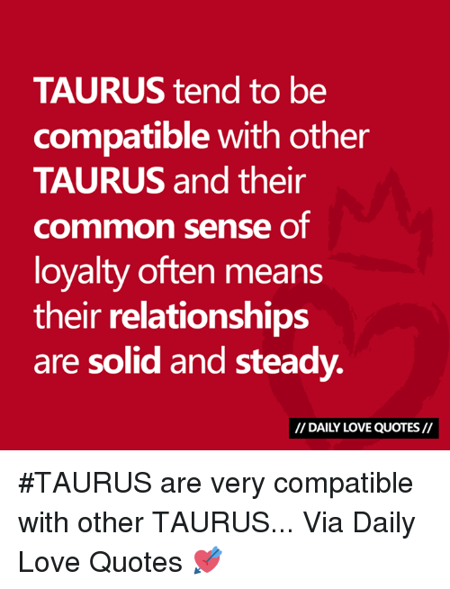 Love, Relationships, and Common: TAURUS tend to be  compatible with other  TAURUS and their  common sense oT  loyalty often means  their relationships  are solid and steady.  // DAILY LOVE QUOTES// #TAURUS are very compatible with other TAURUS...  Via Daily Love Quotes 💘