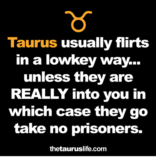Taurus, Lowkey, and Prisoners: Taurus usually flirts  in a lowkey way...  unless they are  REALLY into you in  which case they go  take no prisoners.  thetauruslife.com