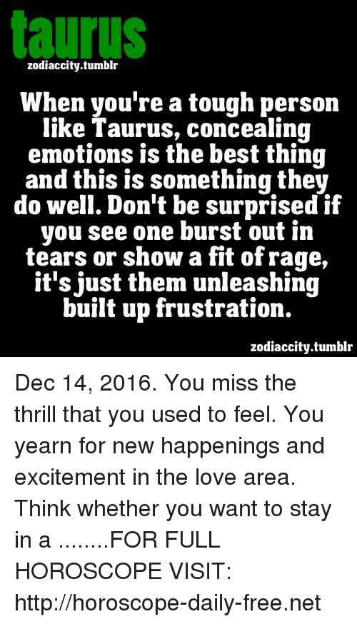 yearn: taurus  zodiaccity.tumblr  When you're a tough person  like Taurus, concealing  emotions is the best thing  and this is something they  do well. Don't be surprised if  you see one burst out in  tears or show a fit of rage  it's just them unleashing  built up frustration.  zodiaccity.tumblr Dec 14, 2016. You miss the thrill that you used to feel. You yearn for new happenings and excitement in the love area. Think whether you want to stay in a  ........FOR FULL HOROSCOPE VISIT: http://horoscope-daily-free.net