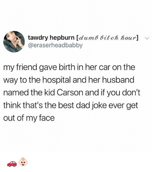 Dad, Funny, and Best: tawdry hepburn [dumd ditc  our]  @eraserheadbabby  my friend gave birth in her car on the  way to the hospital and her husband  named the kid Carson and if you don't  think that's the best dad joke ever get  out of my face 🚗👶🏻