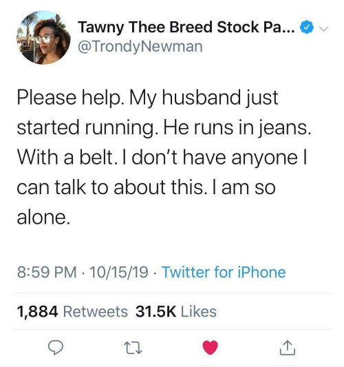 Runs: Tawny Thee Breed Stock Pa...  @TrondyNewman  Please help. My husband just  started running. He runs in jeans.  With a belt. I don't have anyone I  can talk to about this. I am so  alone.  8:59 PM · 10/15/19 · Twitter for iPhone  1,884 Retweets 31.5K Likes