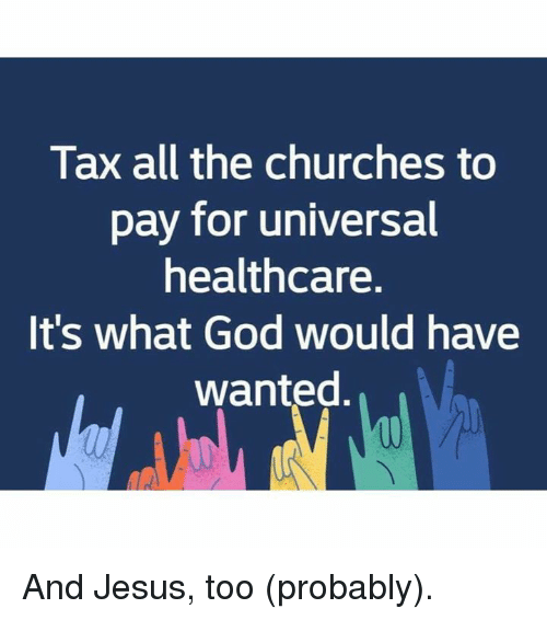 God, Jesus, and Memes: Tax all the churches to  pay for universal  healthcare.  It's what God would have  wanted. And Jesus, too (probably).