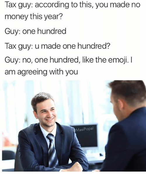 The Emojis: Tax guy: according to this, you made no  money this year?  Guy: one hundred  Tax guy: u made one hundred?  Guy: no, one hundred, like the emoji. I  am agreeing with you  Masi Popal