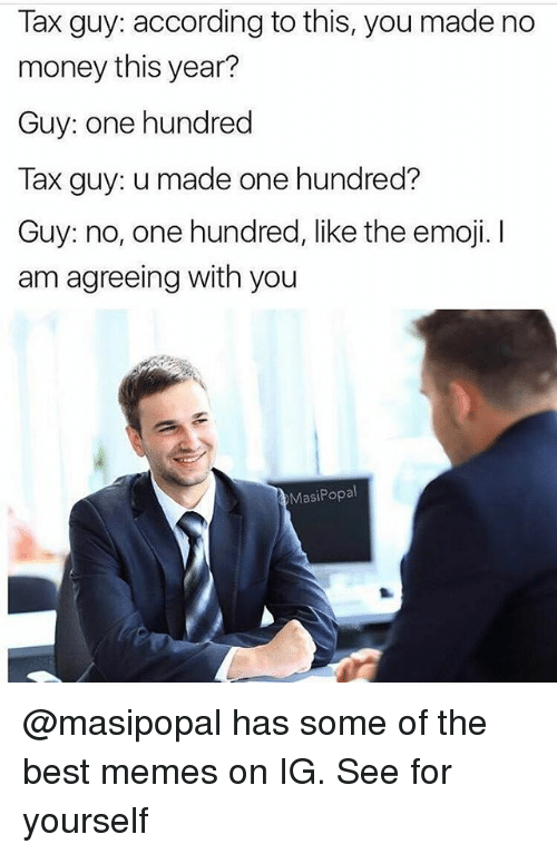 The Emojis: Tax guy: according to this, you made no  money this year?  Guy: one hundred  Tax guy: u made one hundred?  Guy: no, one hundred, like the emoji.  am agreeing with you  Masi Popal @masipopal has some of the best memes on IG. See for yourself