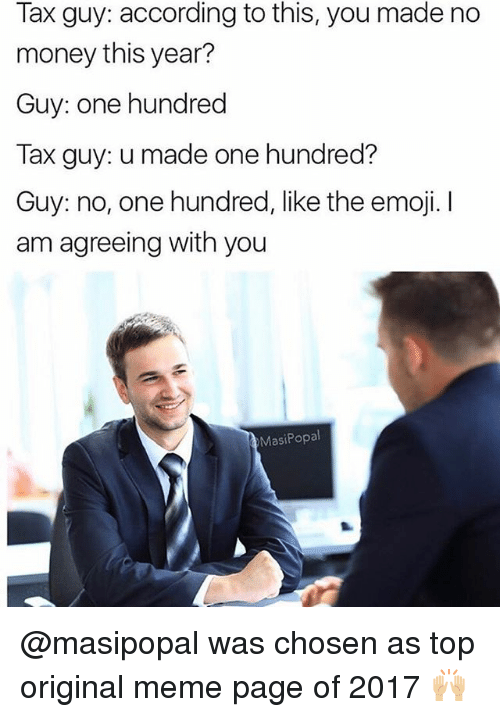 The Emojis: Tax guy: according to this, you made no  money this year?  Guy: one hundred  Tax guy: u made one hundred?  Guy: no, one hundred, like the emoji. I  am agreeing with you  MasiPopal @masipopal was chosen as top original meme page of 2017 🙌🏼