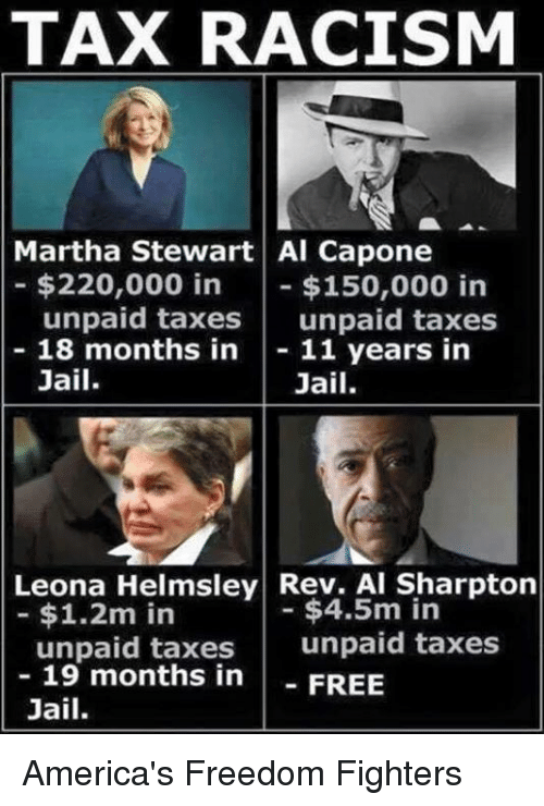 Al Sharpton: TAX RACISM  Martha Stewart Al Capone  $220,000 in  $150,000 in  unpaid taxes  unpaid taxes  18 months in  11 years in  Jail  Jail.  Leona Helmsley Rev. Al Sharpton  $4.5m in  $1.2m in  unpaid taxes  unpaid taxes  19 months in  FREE  Jail. America's Freedom Fighters