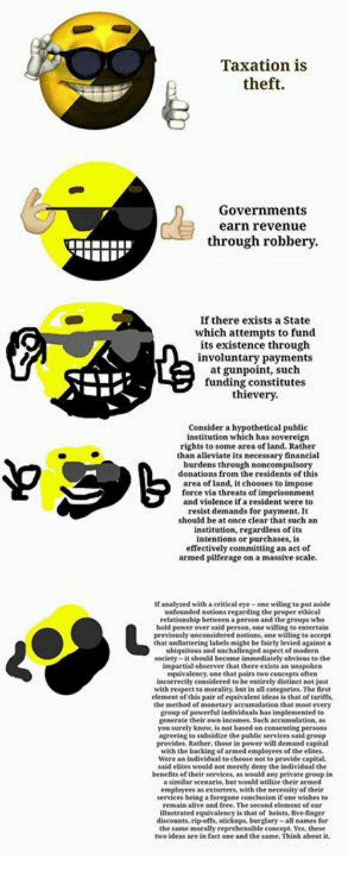 Ubiquitous: Taxation is  theft.  Governments  earn revenue  through robbery.  If there exists astate  which attempts to fund  its existence through  involuntary payments  at gunpoint, such  funding constitutes  a h  ypothetical publi  institution which has  rights to  some area of land. Rather  than alleviate its necessary  financial  burdens through noncompulsory  donations from the residents ofthis  area of land, it chooses teimpose  force via threats of imprisonment  resident were to  resist demands for payment.  such an  institution, regardless ofits  intentions or purchases.  effectively committing an act of  armed pilferage  analyaed with critical  eye one wiling put  relationship let  power over said Person, ene willingneentertain  Previously encomidered  that unflattering labels be fairlylevied against  ubiquitous and  impartial bserver that there exists  incorretly considered  to be entirely  with respect DemeraliN but in allategories The  element pair of equivalent oftarief.  monetary ankumulation that mo every  powerful individuals has implemented  yousurely know, i not based  public seniors aid  Provide Rather, those in  will demand capital  with the barking farmed employees  choose not to provide capital.  employees as with the necessity heir  services being a foregone conclusion  discounts  burglary all names for  merallyrepreheariale concept. these