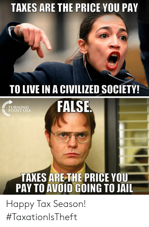 Turning Point Usa: TAXES ARE THE PRICE YOU PAY  TO LIVE IN A CIVILIZED SOCIETY!  TURNING  POINT USA  FALSE  TAXES ARETHE PRICE YOU  PAY TO AVOID GOING TO JAIL Happy Tax Season! #TaxationIsTheft