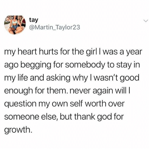God, Life, and Martin: tay  @Martin_Taylor23  my heart hurts for the girl I was a year  ago begging for somebody to stay in  my life and asking why I wasn't good  enough for them.never again will I  question my own self worth over  someone else, but thank god for  growth.