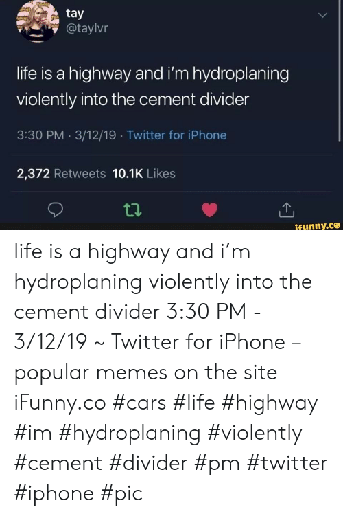 Cars, Iphone, and Life: tay  @taylvr  life is a highway and i'm hydroplaning  violently into the cement divider  3:30 PM 3/12/19 Twitter for iPhone  2,372 Retweets 10.1K Likes  ifunny.co life is a highway and i'm hydroplaning violently into the cement divider 3:30 PM - 3/12/19 ~ Twitter for iPhone – popular memes on the site iFunny.co #cars #life #highway #im #hydroplaning #violently #cement #divider #pm #twitter #iphone #pic