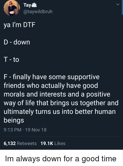 Dtf, Friends, and Life: Tay  @taywildbruh  ya I'm DTF  D - down  T - to  F - finally have some supportive  friends who actually have good  morals and interests and a positive  way of life that brings us together and  ultimately turns us into better human  beings  9:13 PM 19 Nov 18  6,132 Retweets 19.1K Likes Im always down for a good time