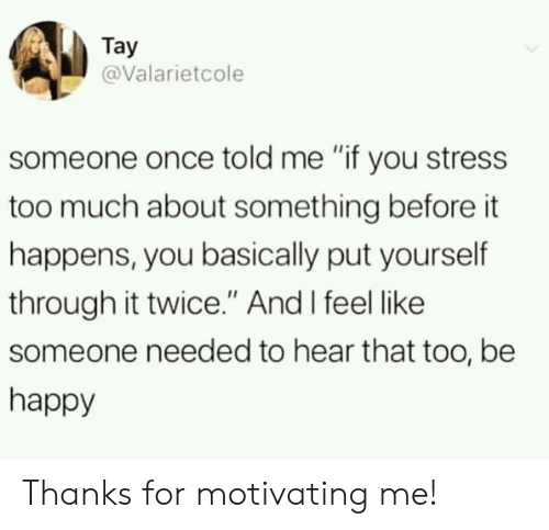 "Too Much, Happy, and Be Happy: Tay  @Valarietcole  someone once told me ""if you stress  too much about something before it  happens, you basically put yourself  through it twice."" And I feel like  someone needed to hear that too, be  happy Thanks for motivating me!"