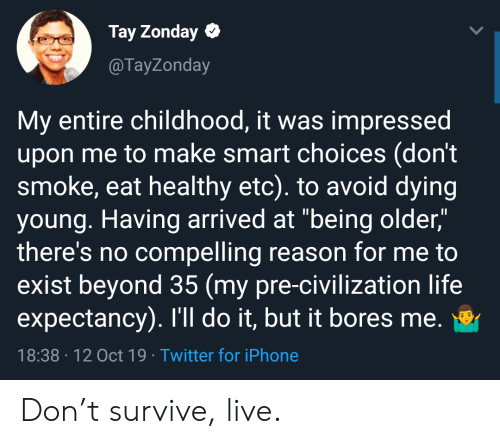 """Tay: Tay Zonday  @TayZonday  My entire childhood, it was impressed  upon me to make smart choices (don't  smoke, eat healthy etc). to avoid dying  young. Having arrived at """"being older,""""  there's no compelling reason for me to  exist beyond 35 (my pre-civilization life  expectancy). I'll do it, but it bores me.  18:38 12 Oct 19 Twitter for iPhone Don't survive, live."""