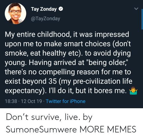 """smoke: Tay Zonday  @TayZonday  My entire childhood, it was impressed  upon me to make smart choices (don't  smoke, eat healthy etc). to avoid dying  young. Having arrived at """"being older,""""  there's no compelling reason for me to  exist beyond 35 (my pre-civilization life  expectancy). I'll do it, but it bores me.  18:38 12 Oct 19 Twitter for iPhone Don't survive, live. by SumoneSumwere MORE MEMES"""
