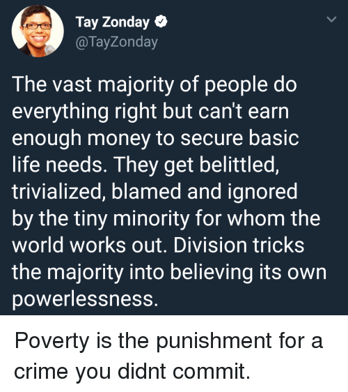 Minority: Tay Zonday  @TayZonday  The vast majority of people do  everything right but can't earrn  enough money to secure basic  life needs. They get belittled,  trivialized, blamed and ignored  by the tiny minority for whom the  world works out. Division tricks  the majority into believing its own  powerlessness. Poverty is the punishment for a crime you didnt commit.