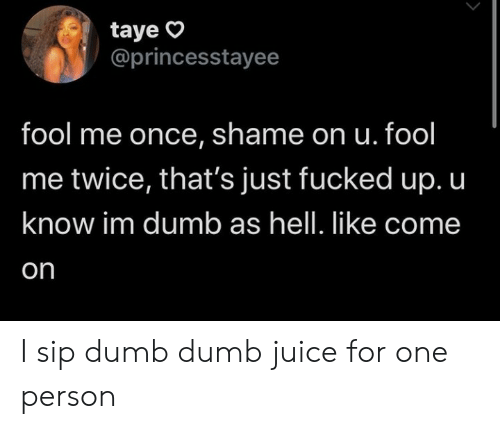 Dumb, Juice, and Hell: taye  @princesstayee  fool me once, shame on u. fool  me twice, that's just fucked up. u  know im dumb as hell. like come  on I sip dumb dumb juice for one person