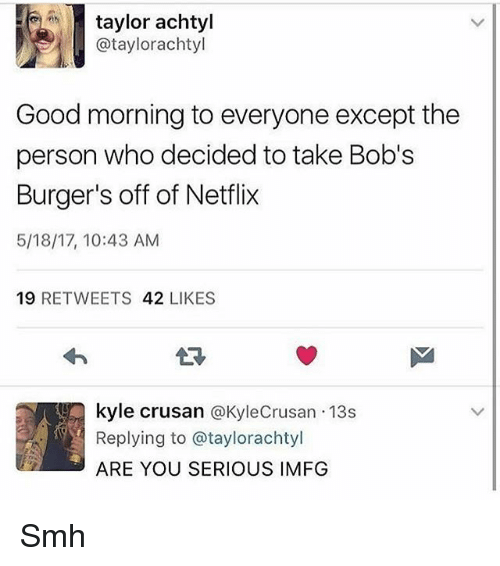 Bob's Burgers: taylor achtyl  ataylorachtyl  Good morning to everyone except the  person who decided to take Bob's  Burger's off of Netflix  5/18/17, 10:43 AM  19  RETWEETS  42  LIKES  kyle crusan  @Kyle Crusan 13s  Replying to ataylorachtyl  ARE YOU SERIOUS IMFG Smh