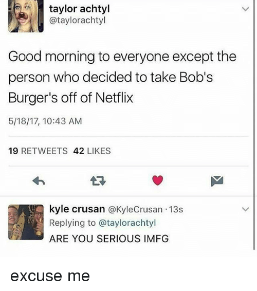 Bob's Burgers: taylor achtyl  Cataylorachtyl  Good morning to everyone except the  person who decided to take Bob's  Burger's off of Netflix  5/18/17, 10:43 AM  19  RETWEETS  42  LIKES  kyle crusan  a KyleCrusan 13s  Replying to @taylorachtyl  ARE YOU SERIOUS IMFG excuse me