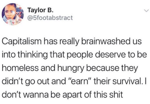 """Brainwashed: Taylor B.  @5footabstract  Capitalism has really brainwashed us  into thinking that people deserve to be  homeless and hungry because they  didn't go out and """"earn"""" their survival. I  don't wanna be apart of this shit"""