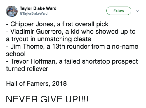 Guerrero: Taylor Blake Ward  @TaylorBlakeWard  Follow  Chipper Jones, a first overall pick  - Vladimir Guerrero, a kid who showed up to  a tryout in unmatching cleats  Jim Thome, a 13th rounder from a no-name  school  Trevor Hoffman, a failed shortstop prospect  turned reliever  Hall of Famers, 2018 NEVER GIVE UP!!!!