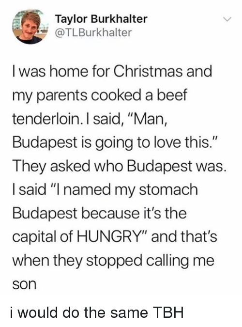"Same Tbh: Taylor Burkhalter  @TLBurkhalter  I was home for Christmas and  my parents cooked a beef  tenderloin. I said, ""Man,  Budapest is going to love this.""  They asked who Budapest was.  I said ""I named my stomach  Budapest because it's the  capital of HUNGRY"" and that's  when they stopped calling me  son i would do the same TBH"