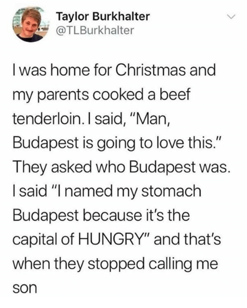 "Beef, Christmas, and Hungry: Taylor Burkhalter  @TLBurkhalter  I was home for Christmas and  my parents cooked a beef  tenderloin. I said, ""Man,  Budapest is going to love this.""  They asked who Budapest was  I said ""I named my stomach  Budapest because it's the  capital of HUNGRY"" and that's  when they stopped calling me  son"