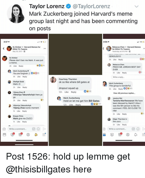 Bill Gates, Blessed, and Mark Zuckerberg: Taylor Lorenz @TaylorLorenz  Mark Zuckerberg joined Harvard's meme  group last night and has been commenting  on posts  3:37 1  3:04 1  Kc Kimber Harvard Memes for  Elitist 1% Tweens  May 25, 2017.  Rebecca Chen Harvard Memes  for Elitist 1% Tweens  Yesterday at 9:15 PM .  Kc Kimber  Please don't ban me Mark. It was just  a meme  4h Like Reply  3h Like Reply  Rebecca Chen  PINCH ME JORDAN BEST DAY  EVER  3h Like Reply  Mark Zuckerberg  You are forgiven :)  4h Like Reply  #090  Write a reply..  Courtney Thurston  ok so like where bill gates at  Shafqat Dulal  Mark :O  2h Like Reply  Mark Zuckerberg  This group is wonderful  3h Like Reply  dropout squad up  12h Like Reply  Yijiang Zhao  Viktoriya Tabunshchyk Here ya  go  2h Like Reply  View 48 previous replies...  Mark Zuckerberg  Hold on let me get him Bill Gates  12h Like Repl  Jessica Wei  Tanisha Martheswaran We have  been blessed by Mark!!! (Also l  was the 6th person to like his  comment I FEEL SO CLOSE TO  HIM  Viktoriya Tabunshchyk  Yijiang Zhao iconic moment  1h Like Reply  2h Like Reply  Brayan Pinto  Mark give me ZUCC!  1h Like Reply  Edgar Thornton Iv  the zucc  2h Like Reply  O  Write a comment...  Write a comment...  5 Post 1526: hold up lemme get @thisisbillgates here