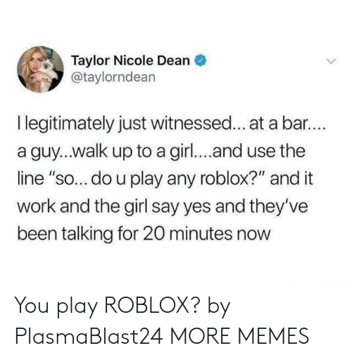 "Dank, Memes, and Target: Taylor Nicole Dean  @taylorndean  I legitimately just witnessed... at a bar..  a guy...walk up to a girl... and use the  line ""so... do u play any roblox?"" and it  work and the girl say yes and they've  been talking for 20 minutes now You play ROBLOX? by PlasmaBlast24 MORE MEMES"