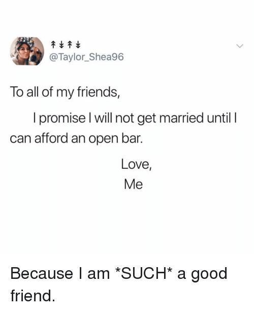 A Good Friend: @Taylor_Shea96  To all of my friends,  I promise l will not get married until I  can afford an open bar.  Love  Me Because I am *SUCH* a good friend.