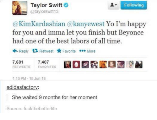 Dank, 🤖, and Swift: Taylor Swift  Following  @taylorswift13  Kim Kardashian a kanyewest Yo I'm happy  for you and imma let you finish but Beyonce  had one of the best labors of all time  Reply  tR Retweet  Favorite  More  7,601  7,407  RE TWEETS FAVORITES  113 PM 15 Jun 13  adidas factory:  She waited 9 months for her moment  Source: fuckthebetterlife