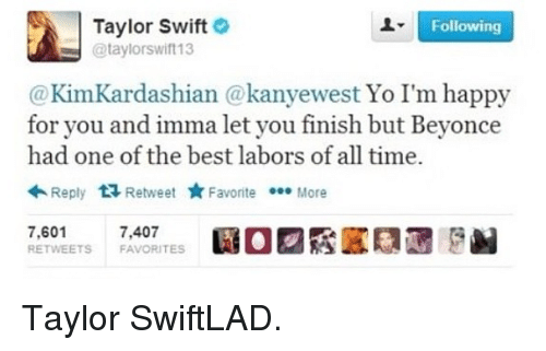 Dank, 🤖, and Swift: Taylor Swift  Following  @taylorswift13  @Kim Kardashian kanyewest Yo I'm happy  for you and imma let you finish but Beyonce  had one of the best labors of all time.  Reply  t Retweet  Favorite  More  7,601 7,407  RETWEETS FAVORITES Taylor SwiftLAD.