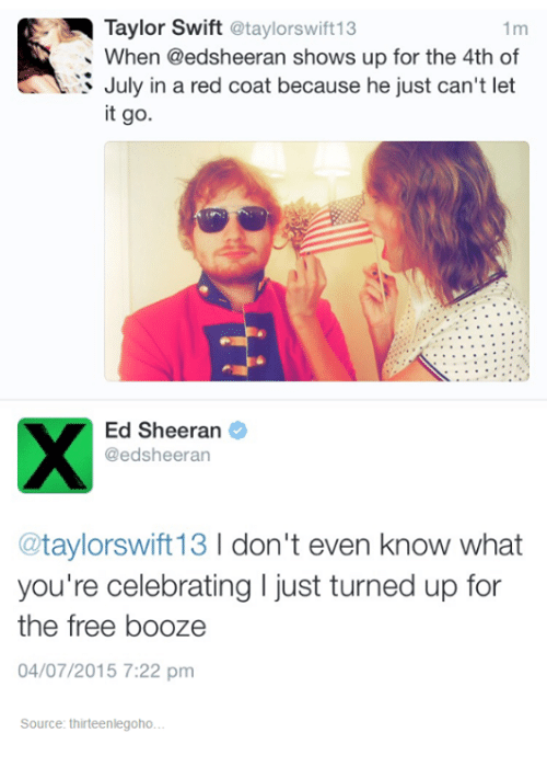 red coats: Taylor Swift  @taylorswift13  1m  When @edsheeran shows up for the 4th of  July in a red coat because he just can't let  it go.  Ed Sheeran  @edsheeran  taylorswift13  l don't even know what  you're celebrating I just turned up for  the free booze  04/07/2015 7:22 pm  Source: thirteenlegoho.