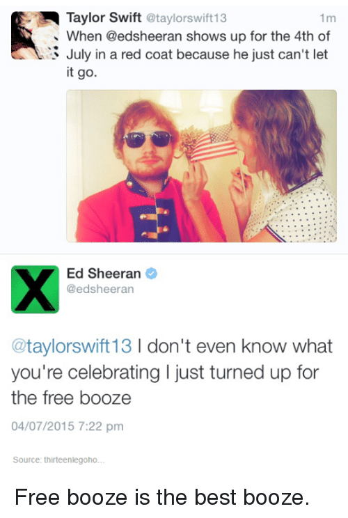 red coats: Taylor Swift  @taylorswift13  1m  When @edsheeran shows up for the 4th of  July in a red coat because he just can't let  it go.  Ed Sheeran  @edsheeran  taylorswift13  l don't even know what  you're celebrating I just turned up for  the free booze  04/07/2015 7:22 pm  Source: thirteenlegoho. Free booze is the best booze.