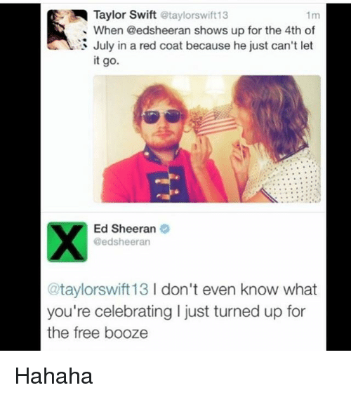 red coats: Taylor Swift @taylorswift13  When @edsheeran shows up for the 4th of  July in a red coat because he just can't let  it go.  Ed Sheeran  Qedsheeran  ataylorswift13 don't even know what  you're celebrating l just turned up for  the free booze Hahaha